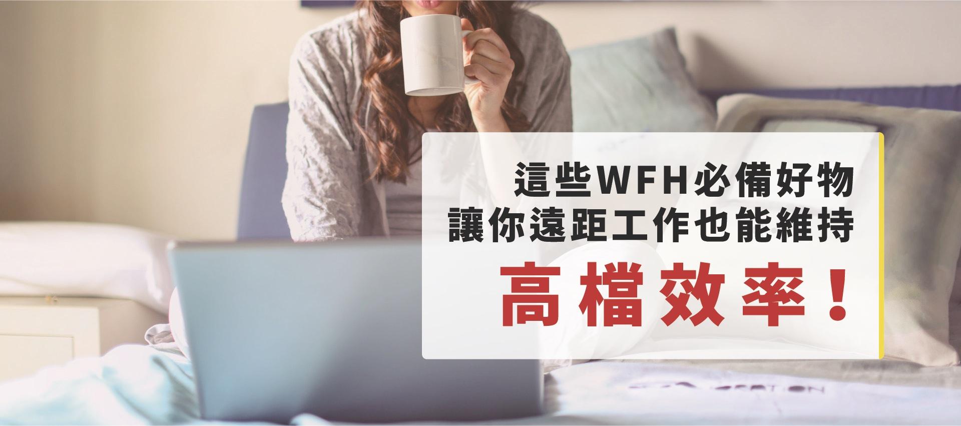 你WFH(在家工作)了嗎?這些WFH必備好物幫你維持高檔效率!